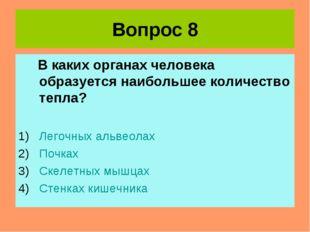 Вопрос 8 В каких органах человека образуется наибольшее количество тепла? Лег