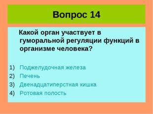 Вопрос 14 Какой орган участвует в гуморальной регуляции функций в организме ч
