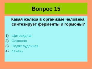 Вопрос 15 Какая железа в организме человека синтезирует ферменты и гормоны? Щ