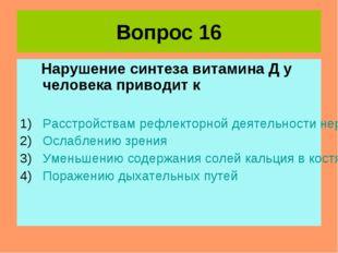 Вопрос 16 Нарушение синтеза витамина Д у человека приводит к Расстройствам ре