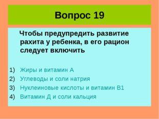 Вопрос 19 Чтобы предупредить развитие рахита у ребенка, в его рацион следует