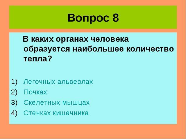 Вопрос 8 В каких органах человека образуется наибольшее количество тепла? Лег...