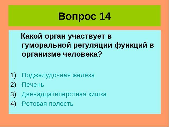 Вопрос 14 Какой орган участвует в гуморальной регуляции функций в организме ч...