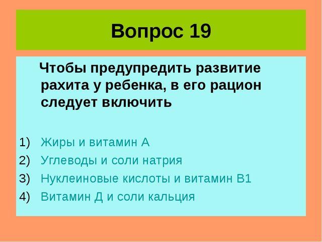 Вопрос 19 Чтобы предупредить развитие рахита у ребенка, в его рацион следует...