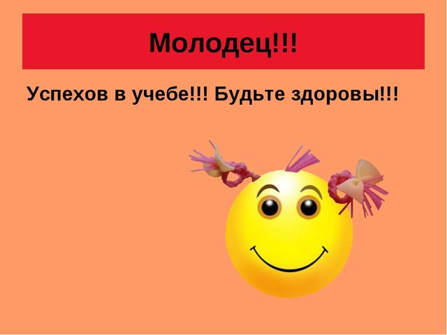Молодец!!! Успехов в учебе!!! Будьте здоровы!!!