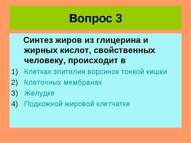 Вопрос 3 Синтез жиров из глицерина и жирных кислот, свойственных человеку, пр...