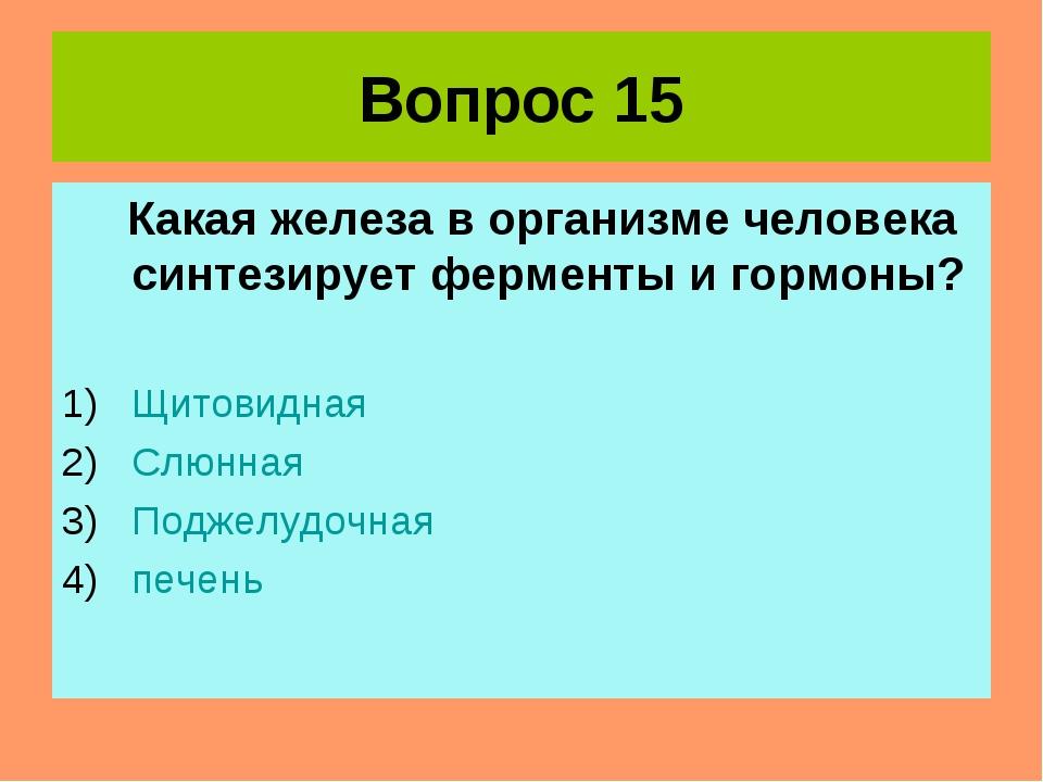 Вопрос 15 Какая железа в организме человека синтезирует ферменты и гормоны? Щ...