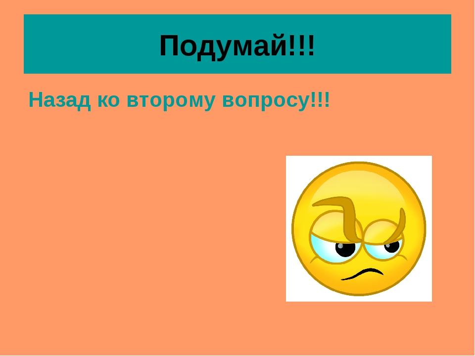 Подумай!!! Назад ко второму вопросу!!!