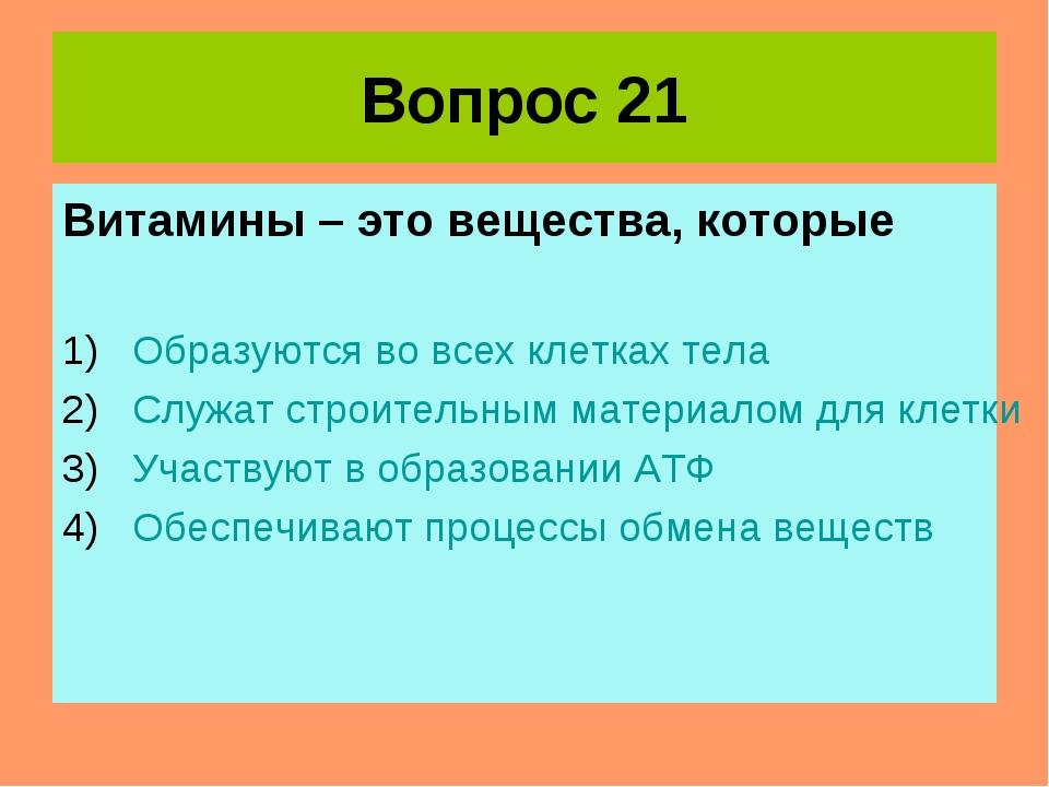 Вопрос 21 Витамины – это вещества, которые Образуются во всех клетках тела Сл...