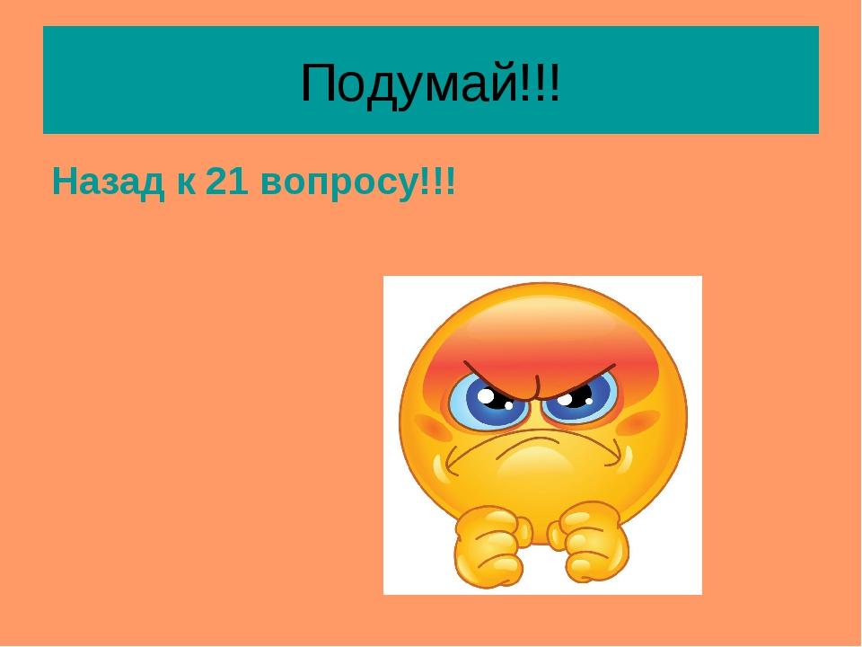 Подумай!!! Назад к 21 вопросу!!!
