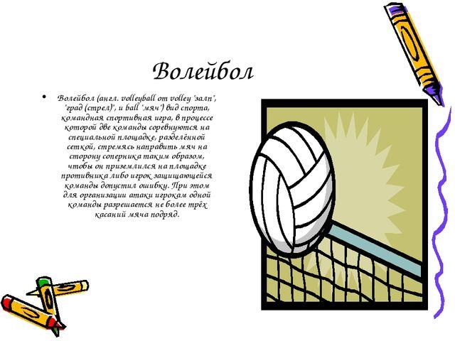 "Волейбол Волейбол (англ. volleyball от volley ""залп"", ""град (стрел)"", и ball..."