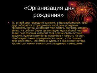 «Организация дня рождения» Ты и твой друг проводите каникулы в Великобритани