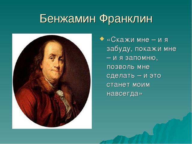 Бенжамин Франклин «Скажи мне – и я забуду, покажи мне – и я запомню, позволь...