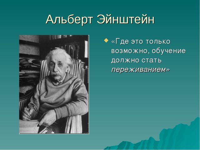 Альберт Эйнштейн «Где это только возможно, обучение должно стать переживанием»