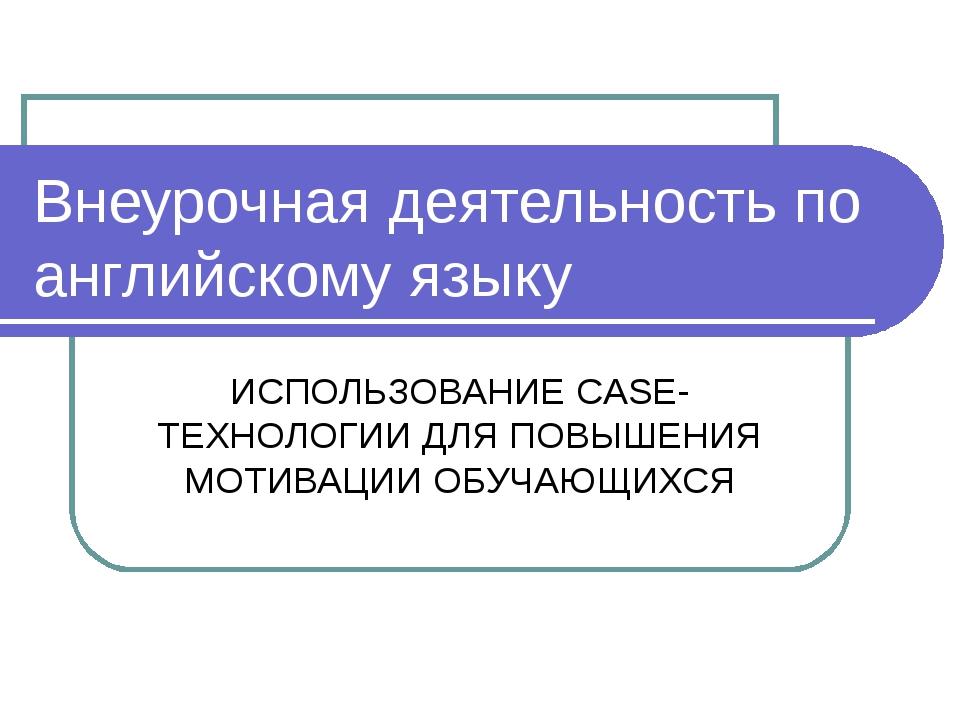 Внеурочная деятельность по английскому языку ИСПОЛЬЗОВАНИЕ CASE-ТЕХНОЛОГИИ ДЛ...