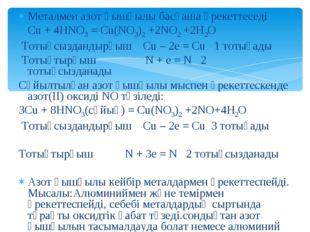 Металмен азот қышқылы басқаша әрекеттеседі Cu + 4HNO3 = Cu(NO3)2 +2NO2 +2H2