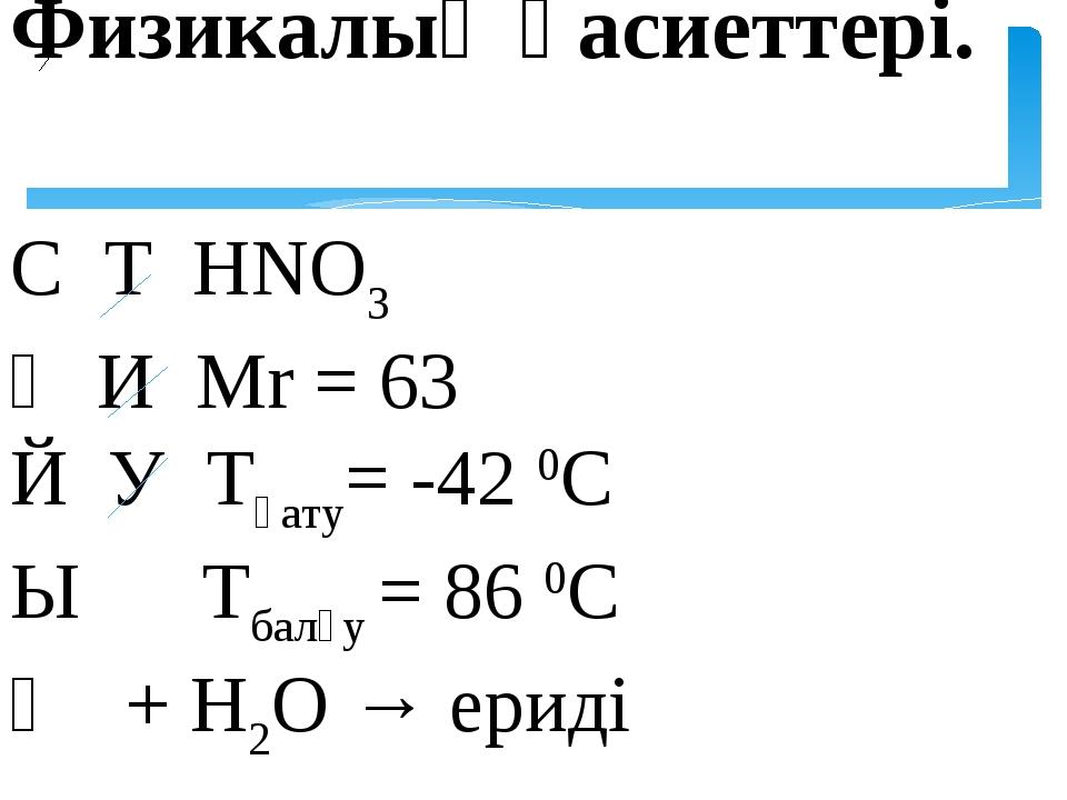 Физикалық қасиеттері. С Т НNO3 Ұ И Mr = 63 Й У Tқату= -42 0C Ы Tбалқу = 86 0C...