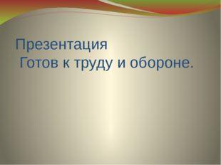 Презентация Готов к труду и обороне.
