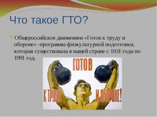 Что такое ГТО? Общероссийское движениеи «Готов к труду и обороне» -программа