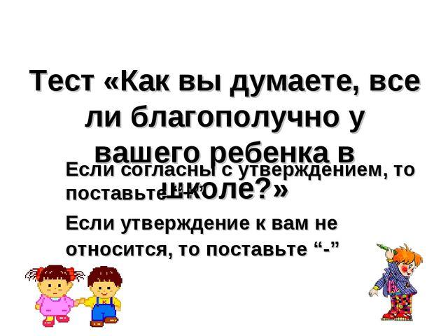 Тест «Как вы думаете, все ли благополучно у вашего ребенка в школе?» Если сог...