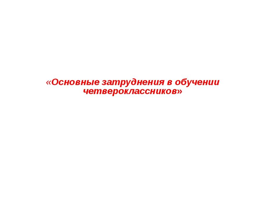 «Основные затруднения в обучении четвероклассников»