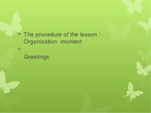 The procedure of the lesson : Organization moment Greetings.