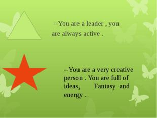 --You are a leader , you are always active .     --You are a very creative p