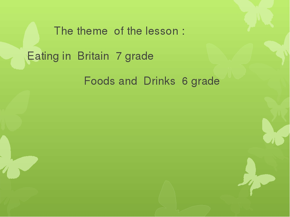 The theme of the lesson : Eating in Britain 7 grade Foods and Drinks 6 grade
