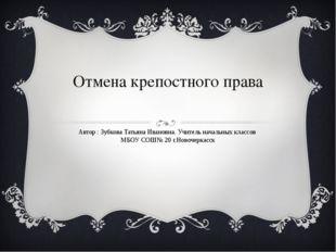 Отмена крепостного права Автор : Зубкова Татьяна Ивановна. Учитель начальных