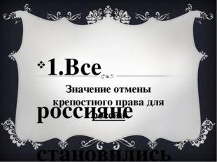 Значение отмены крепостного права для россии 1.Все россияне становились свобо