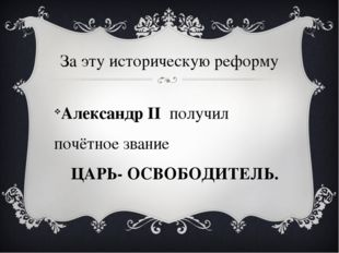 За эту историческую реформу Александр II получил почётное звание ЦАРЬ- ОСВОБО