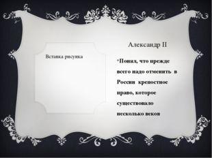 Александр II Понял, что прежде всего надо отменить в России крепостное право,