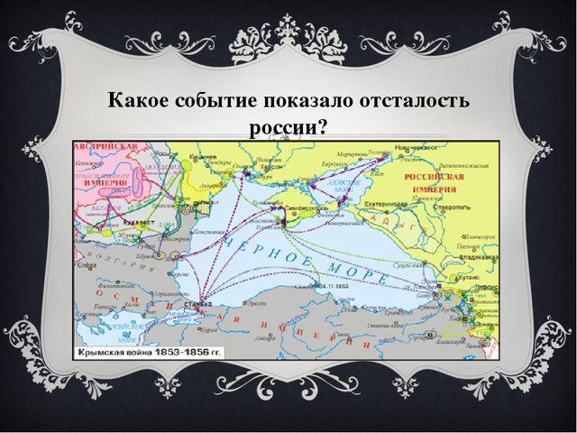 Какое событие показало отсталость россии?
