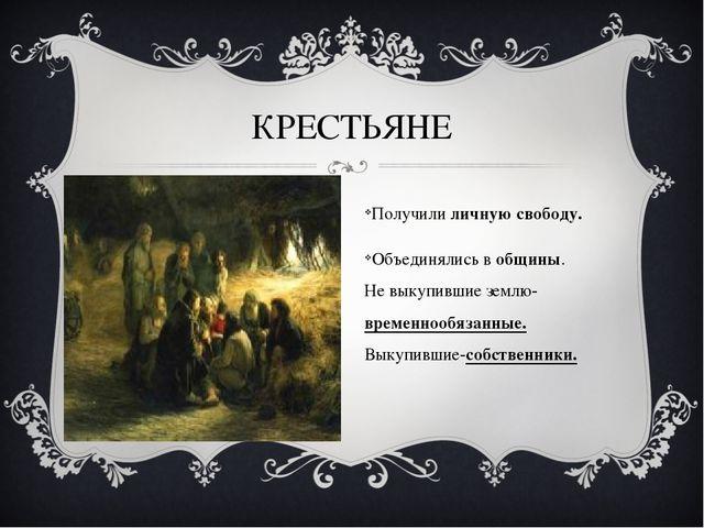 КРЕСТЬЯНЕ Получили личную свободу. Объединялись в общины. Не выкупившие земл...