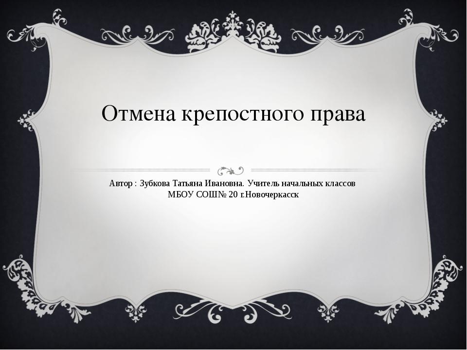 Отмена крепостного права Автор : Зубкова Татьяна Ивановна. Учитель начальных...
