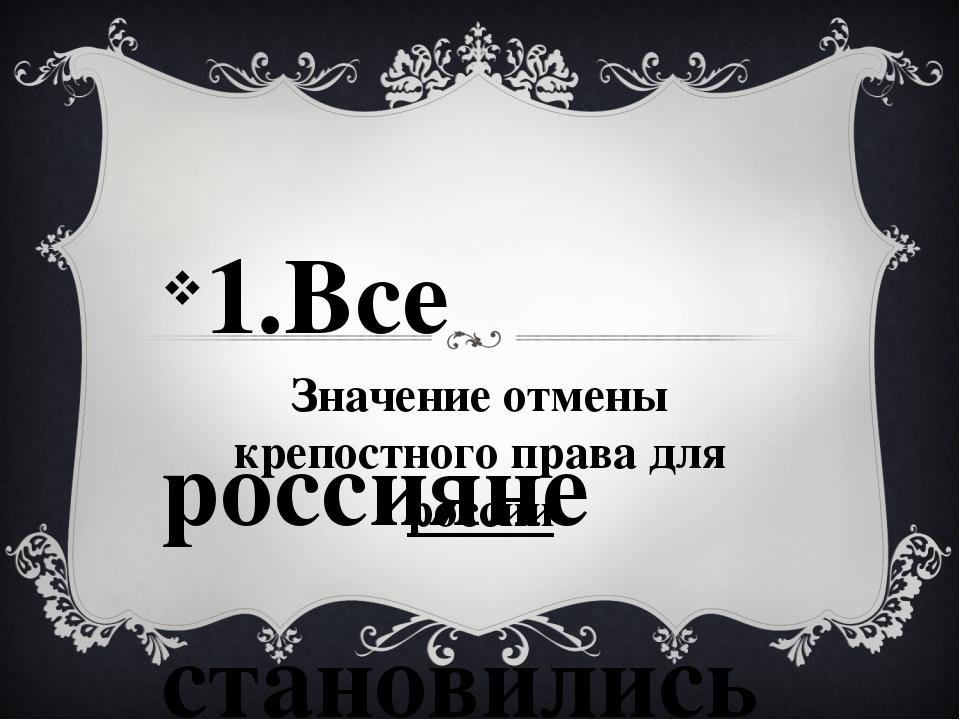 Значение отмены крепостного права для россии 1.Все россияне становились свобо...