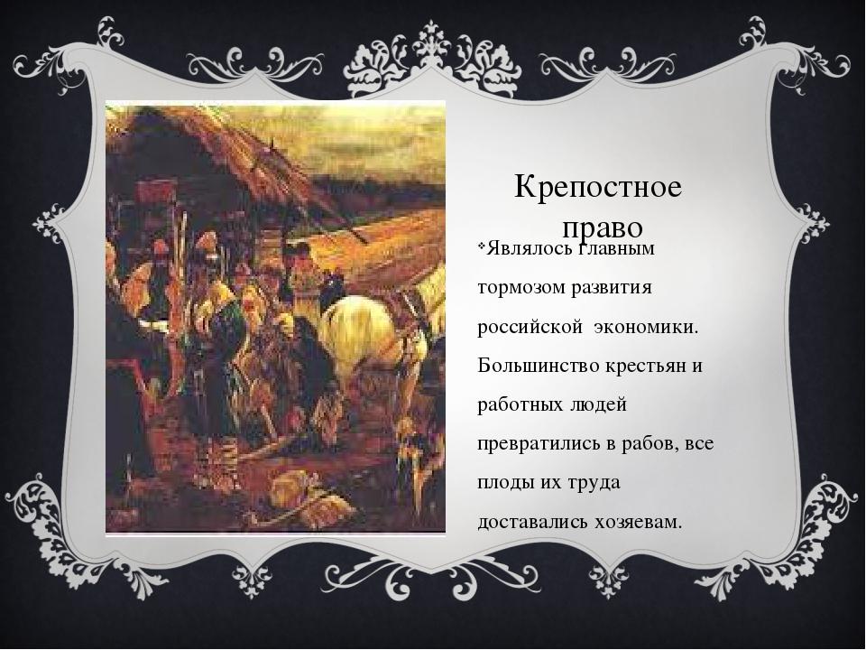 Крепостное право Являлось главным тормозом развития российской экономики. Бол...