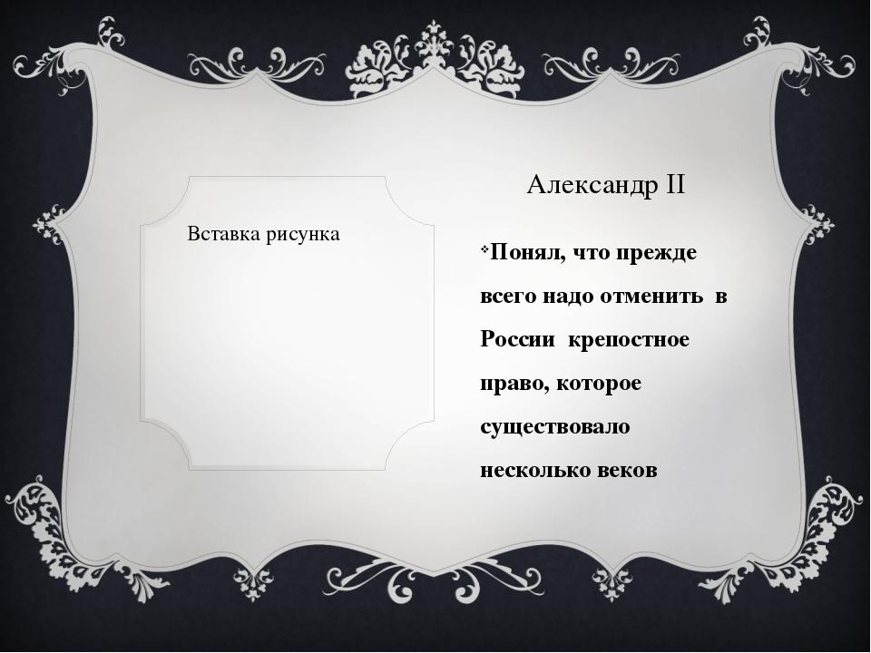 Александр II Понял, что прежде всего надо отменить в России крепостное право,...