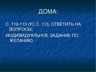 ДОМА: С. 110-113 (У); С. 113, ОТВЕТИТЬ НА ВОПРОСЫ; ИНДИВИДУАЛЬНОЕ ЗАДАНИЕ ПО