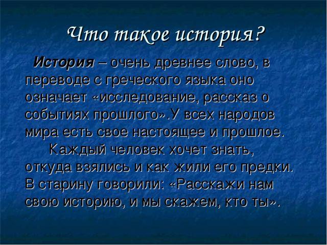 Что такое история? История – очень древнее слово, в переводе с греческого язы...