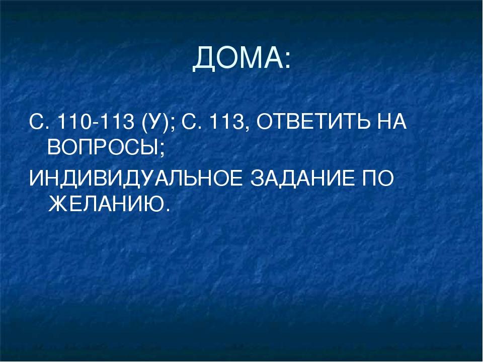 ДОМА: С. 110-113 (У); С. 113, ОТВЕТИТЬ НА ВОПРОСЫ; ИНДИВИДУАЛЬНОЕ ЗАДАНИЕ ПО...