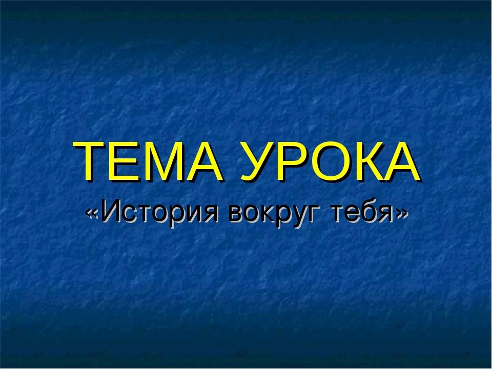 ТЕМА УРОКА «История вокруг тебя»
