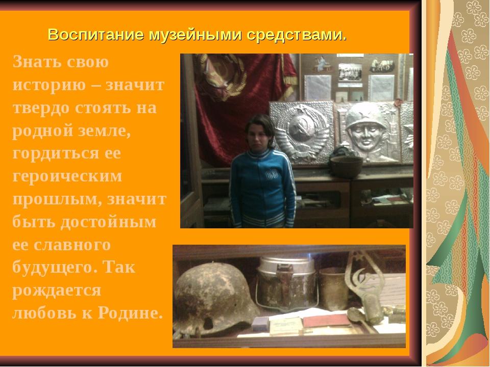 Воспитание музейными средствами. Знать свою историю – значит твердо стоять на...