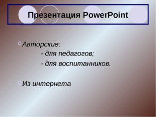 Презентация PowerPoint Авторские: - для педагогов; - для воспитанников.