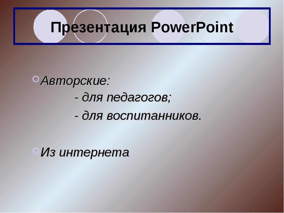 Презентация PowerPoint Авторские: - для педагогов; - для воспитанников....