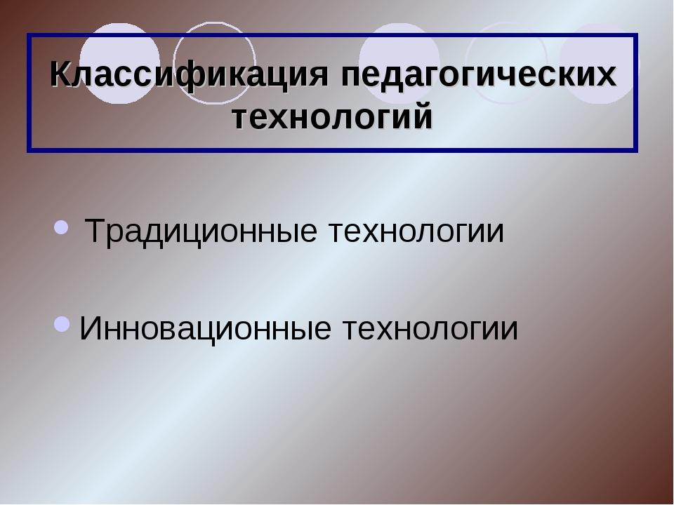 Классификация педагогических технологий Традиционные технологии  Инновацион...
