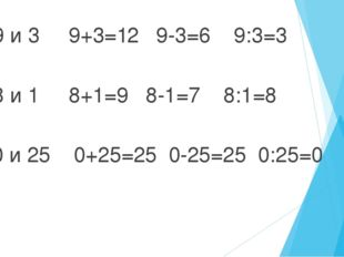 а)9 и 3 9+3=12 9-3=6 9:3=3 б)8 и 1 8+1=9 8-1=7 8:1=8 в)0 и 25 0+25=25 0-25=25