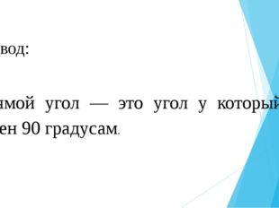 Вывод:  Прямой угол — это угол у который равен 90 градусам.