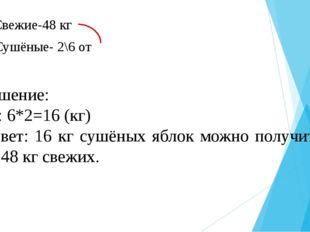Свежие-48 кг Сушёные- 2\6 от Решение: 48: 6*2=16 (кг) Ответ: 16 кг сушёных я