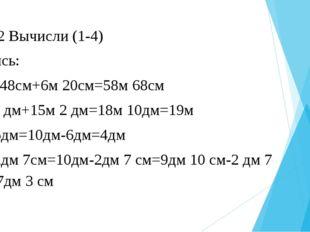 № 12 Вычисли (1-4) Запись: 52м 48см+6м 20см=58м 68см 3м 8 дм+15м 2 дм=18м 10д